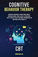 Cognitive Behavior Therapy (CBT): Cognitive Behavioral Therapy Made Simple: Overcome Anger, Panic, Anxiety, Depression. How to Analyze People and more information for Emotional Intelligence 2.0