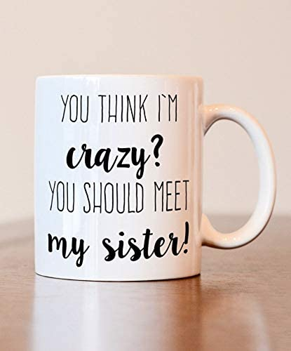 Amazon Com Sister Gift Sister Coffee Mug You Think I M Crazy You Should Meet My Sister Coffee Mug Funny Mug Kitchen Dining