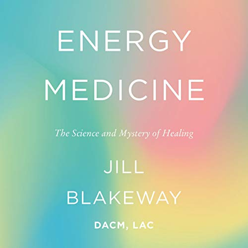 Energy Medicine (The Science and Mystery of Healing) - Jill Blakeway