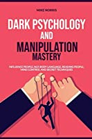 Dark Psychology and Manipulation Mastery: Influence People, NLP, Body Language, Reading People, Mind Control and Secret Technique