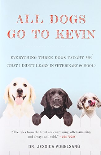 All Dogs Go to Kevin: Everything Three Dogs Taught Me (That I Didnt Learn in Veterinary School)