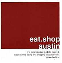 eat.shop austin: The Indispensable Guide to Inspired, Locally Owned Eating and Shopping Establishments
