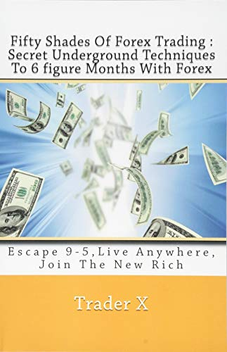 Fifty Shades Of Forex Trading : Secret Underground Techniques To 6 figure Months With Forex: Escape 9-5,Live Anywhere, Join The New Rich