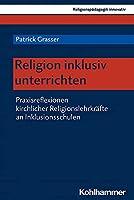 Religion inklusiv unterrichten: Praxisreflexionen kirchlicher Religionslehrkraefte an Inklusionsschulen