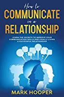 How to communicate in a relationship: Learn The Secrets to Improve your Communication skills and Finally living a successful relationship