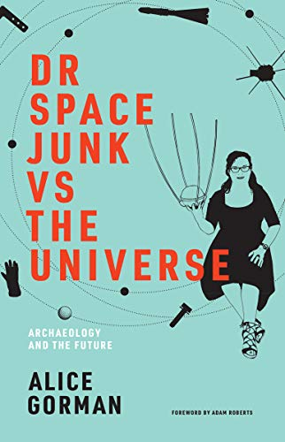 Dr Space Junk vs The Universe: Archaeology and the Future (The MIT Press)