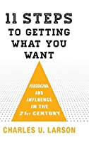 11 Steps to Getting What You Want: Persuasion and Influence in the 21st Century