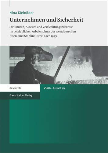 Unternehmen und Sicherheit: Strukturen, Akteure und Verflechtungsprozesse im betrieblichen Arbeitsschutz der westdeutschen Eisen- und Stahlindustrie ... Fur Sozial- Und Wirtschaftsgeschichte - B)