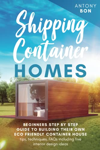Compare Textbook Prices for SHIPPING CONTAINER HOMES: Beginners' step -by - step guide to building their own eco-friendly container house - tips, techniques-, FAQs - including five interior design ideas  ISBN 9798541037456 by Bon, Antony