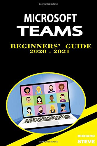 Microsoft Teams Beginners' Guide 2020 - 2021: For Online Meetings, Learning, File Sharing, Collaboration, Video Conference, Chats, Calls, Editing, And Many More...