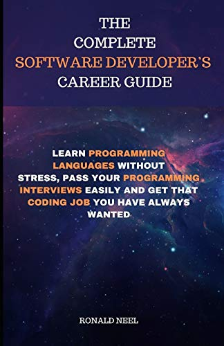 THE COMPLETE SOFTWARE DEVELOPER'S  CAREER GUIDE: LEARN PROGRAMMING LANGUAGES WITHOUT STRESS, PASS YOUR PROGRAMMING INTERVIEWS EASILY AND GET THAT CODING JOB YOU HAVE ALWAYS WANTED