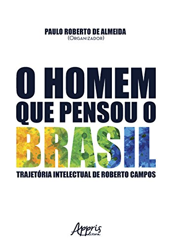 O Homem que Pensou o Brasil. Trajetória Intelectual de Roberto Campos
