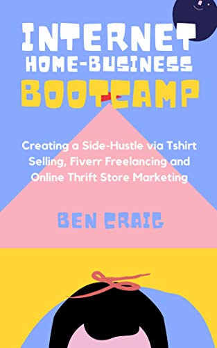 Internet Home-Business Bootcamp: Creating a Side-Hustle via Tshirt Selling, Fiverr Freelancing and Online Thrift Store Marketing