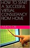 HOW TO START A SUCCESSFUL VIRTUAL CONSULTANCY FROM HOME (English Edition)