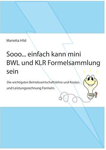 Sooo... einfach kann mini BWL und KLR Formelsammlung sein: Die wichtigsten Betriebswirtschaftslehre und Kosten- und Leistungsrechnung Formeln.