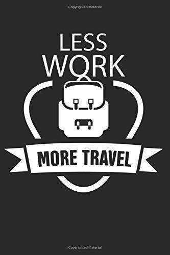 Less Work More Travel: Notizbuch Planer Tagebuch Schreibheft Notizblock - Geschenk-Idee für Angestellte, Schüler, Studenten. Austauschschüler, ... x 22.9 cm, 6