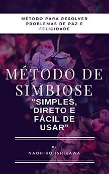 "[Naohiro Ishikawa, 尚寛 石川]のMétodo de simbiose (método para resolver problemas de paz e felicidade): ""simples, direto e fácil de usar"" (Portuguese Edition)"