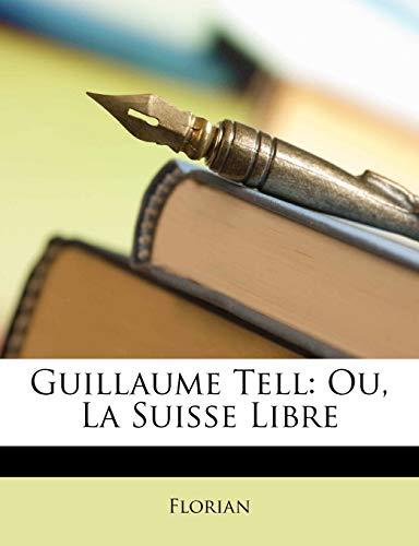 Florian: Guillaume Tell: Ou, La Suisse Libre