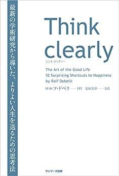 [ロルフ・ドベリ, 安原 実津]のThink clearly 最新の学術研究から導いた、よりよい人生を送るための思考法