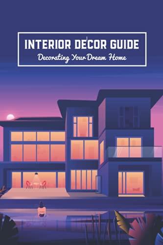 Interior Décor Guide: Decorating Your Dream Home: Interior Design Ideas and Tips