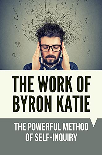 The Work Of Byron Katie: The Powerful Method Of Self-Inquiry: How To Practice Self Inquiry Meditation (English Edition)