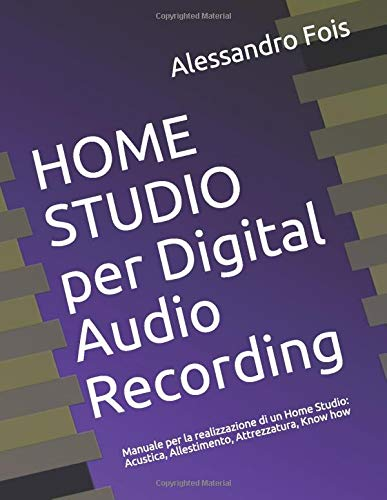 HOME STUDIO per Digital Audio Recording: Manuale per la realizzazione di un Home Studio: Acustica, Allestimento, Attrezzatura, Know how