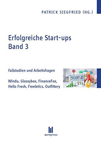 Erfolgreiche Start-ups, Band 3: Fallstudien und Arbeitsfragen: Windu, Glossybox, FinanceFox, Hello Fresh, Freeletics, Outfittery