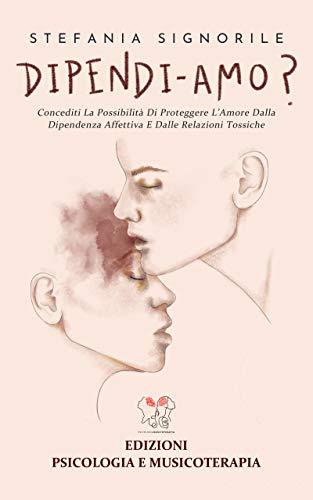 DIPENDI-AMO?: Concediti la possibilità di proteggere l'amore dalle relazioni tossiche
