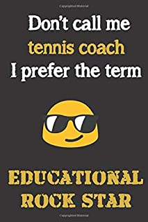 Don't call me Tennis Coach. I prefer the term educational rock star.: Fun gag tennis coach gift notebook for Christmas or end of school year. Coaches love notebooks as much as shouting and whistling.