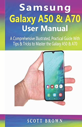 Samsung Galaxy A50 & A70 User Manual: A Comprehensive Illustrated, Practical Guide with Tips & Tricks to Master the Samsung Galaxy A50 & A70