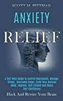 Anxiety Relief: A Self Help Guide to Control Depression, Manage Stress, Overcome Anger, Calm Your Anxious Mind, Improve Self-esteem and Boost Self Confidence (Hack and Rewire Your Brain)