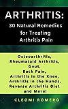 ARTHRITIS: 30 Natural Remedies For Treating Arthritis Pain.: Featuring Osteoarthritis, Rheumatoid Arthritis, Gout, Back Pain, Treating Arthritis in the Knee and Hands, Reverse Arthritis Diet & More