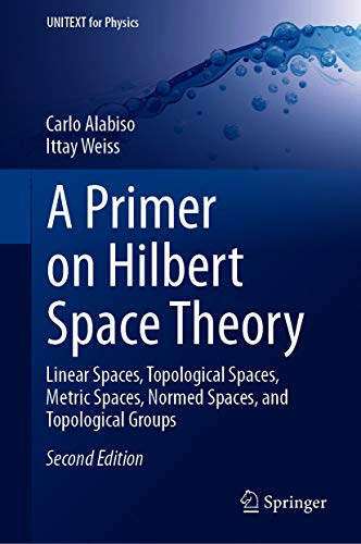 A Primer on Hilbert Space Theory: Linear Spaces, Topological Spaces, Metric Spaces, Normed Spaces, and Topological Groups (UNITEXT for Physics) (English Edition)