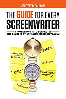 The Guide For Every Screenwriter: From Synopsis to Subplots: The Secrets of Screenwriting Revealed by [Geoffrey Calhoun]
