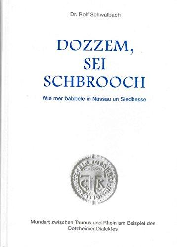 Dozzem, sei Schbrooch - Wie mer babbele in Nassau un Siedhesse: Mundart zwischen Taunus und Rhein am Beispiel des...