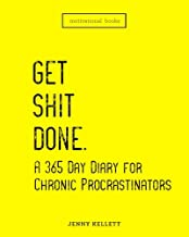 Get Shit Done: A 365 Day Diary for Chronic Procrastinators: Motivational Books (Volume 1)
