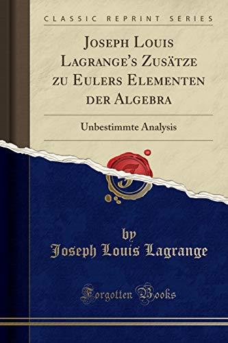 Joseph Louis Lagrange's Zusätze zu Eulers Elementen der Algebra: Unbestimmte Analysis (Classic Reprint)