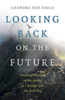 Looking Back on the Future: Timeless Wisdom of the Andes As a Bridge into the New Era