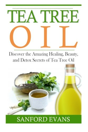 Tea Tree Oil: Discover The Amazing Healing, Beauty, And Detox Scerets Of Tea Tree Oil (Tea Tree Oil - Essential Oils - Home Remedies - Natural Cures)