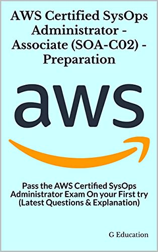 AWS Certified SysOps Administrator - Associate (SOA-C02) - Preparation: Pass the AWS Certified SysOps Administrator Exam On your First try (Latest Questions & Explanation) (English Edition)