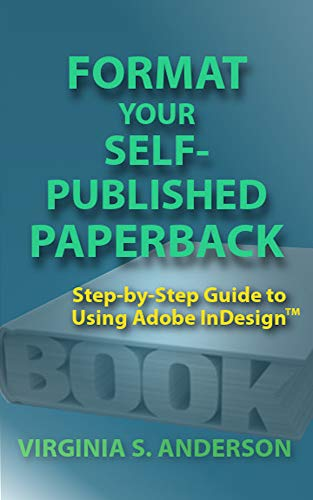 Format Your Self-Published Paperback: Step-by-Step Guide to Using Adobe InDesigntm...