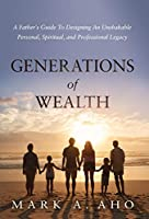 Generations of Wealth: A Father's Guide to Designing an Unshakable Personal, Spiritual, and Professional Legacy