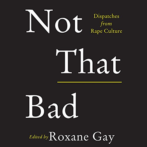 Not That Bad (Dispatches from Rape Culture) - Roxane Gay