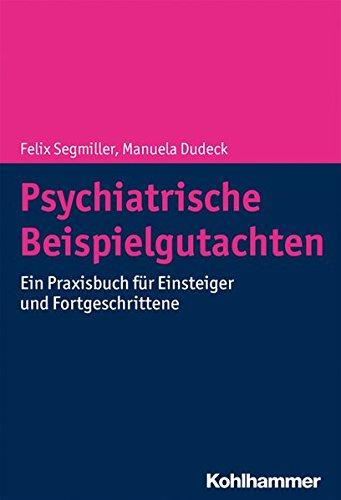 Psychiatrische Beispielgutachten: Ein Praxisbuch für Einsteiger und Fortgeschrittene: Ein Praxisbuch Fur Einsteiger Und Fortgeschrittene