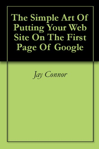 The Simple Art Of Putting Your Web Site On The First Page Of Google (English Edition)