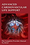 Advanced Cardiovascular Life Support: The Complete Provider Manual To ACLS: Acls Book (English Edition)