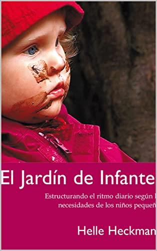 El Jardín de Infantes: Un conjunto de ideas inspiradoras, para ayudar a estructurar la vida diaria alrededor de las necesidades de niños pequeños