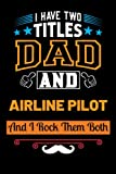 I Have Two Titles Dad & Airline Pilot And I Rock Them Both: Blank Lined Notebook Gift For Father/Inspirational Gift For Airline Pilot Educators Who Becomes a Dad/Perfect Gift For Airline Pilot Father