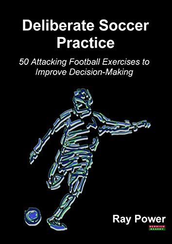 Deliberate Soccer Practice: 50 Attacking Football Exercises to Improve Decision-Making