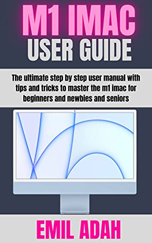 M1 IMAC USER GUIDE: The Ultimate Step By Step User Manual With Tips And Tricks To Master The M1 Imac For Beginners And Newbie's And Seniors. (English Edition)